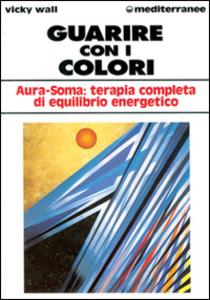 Libro Guarire con i colori. Aura-soma: terapia completa di equilibrio energetico Vicky Wall
