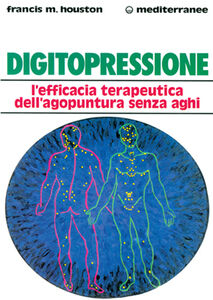 Libro Digitopressione. L'efficacia terapeutica dell'agopuntura senza aghi Francis M. Houston