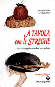 Foto Cover di A tavola con le streghe. 100 ricette gastronomiche per sedurre, Libro di Enrico Malizia,Hilde Ponti, edito da Edizioni Mediterranee