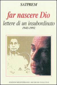Far nascere Dio. Lettere di un insubordinato (1943-1992)