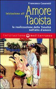 Libro Iniziazione all'amore taoista. La realizzazione della totalità nell'atto dell'amore Francesco Casaretti