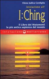 Iniziazione all'I Ching. Il libro dei mutamenti. La più antica sapienza del mondo