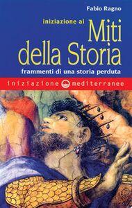 Foto Cover di Iniziazione ai miti della storia. Frammenti di una storia perduta, Libro di Fabio Ragno, edito da Edizioni Mediterranee