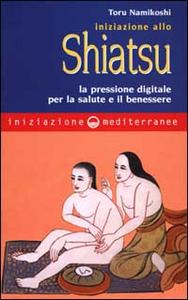 Libro Iniziazione allo shiatsu. La pressione digitale per la salute e il benessere Toru Namikoshi