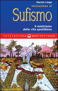 Foto Cover di Iniziazione al sufismo. Il misticismo nella vita quotidiana, Libro di Martin Lings, edito da Edizioni Mediterranee