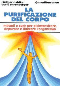 Libro La purificazione del corpo. Rimedi, sistemi e terapie per depurare, purificare e liberare l'organismo Rüdiger Dahlke , Doris Ehrenberger