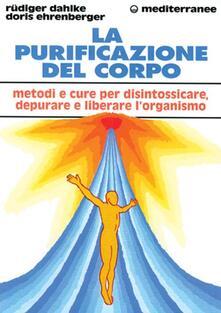 La purificazione del corpo. Rimedi, sistemi e terapie per depurare, purificare e liberare lorganismo.pdf