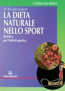 La dieta naturale nello sport. Dietetica medica per l'attività sportiva - Riccardo Iacoponi - copertina
