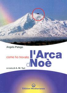 Libro Come ho trovato l'arca di Noè. Storia documentata di una grande scoperta storico-archeologica Angelo Palego