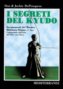 Libro I segreti del kyudo. Insegnamenti del maestro Hideharu Onuma (9º dan) caposcuola dell'arte del tiro con l'arco giapponese Dan De Prospero Jackie De Prospero