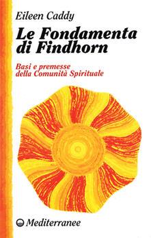 Le fondamenta di Findhorn. Basi e premesse della comunità spirituale - Eileen Caddy - copertina
