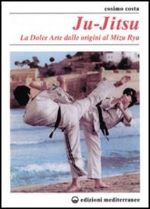 Libro Ju-jitsu. La «Dolce arte» dalle origini al mizu ryu Cosimo Costa