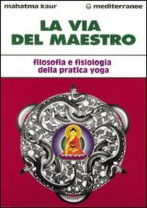 Foto Cover di La via del maestro. Filosofia e fisiologia della pratica yoga, Libro di Kaur, edito da Edizioni Mediterranee