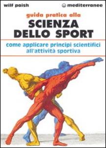 Libro Guida pratica alla scienza dello sport. Come applicare i principi scientifici alla pratica dello sport Wilf Paish
