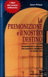 Libro La premonizione e il nostro destino. Avvertimenti e presagi che possono cambiare la vita Jean Prieur