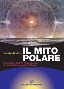 Foto Cover di Il mito polare. L'archetipo dei poli nella scienza, nel simbolismo e nell'occultismo, Libro di Joscelyn Godwin, edito da Edizioni Mediterranee