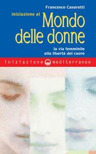 Libro Iniziazione al mondo delle donne. La via femminile alla libertà del cuore Francesco Casaretti