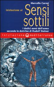 Libro Iniziazione ai sensi sottili. I dodici sensi dell'uomo secondo le dottrine di Rudolf Steiner Marcello Carosi
