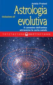 Libro Iniziazione all'astrologia evolutiva. Il cammino dell'anima attraverso la carta natale Aniela Pratesi