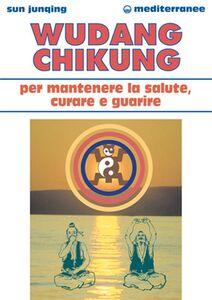 Foto Cover di Wudang Chikung per mantenere la salute, curare e guarire, Libro di Sun Junqing, edito da Edizioni Mediterranee