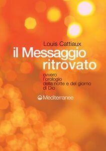 Foto Cover di Il messaggio ritrovato. L'orologio della notte e del giorno di Dio, Libro di Louis Cattiaux, edito da Edizioni Mediterranee