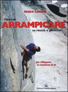 L' arte di arrampicare. Su roccia e ghiaccio. Un metodo per sviluppare la coscienza di sé