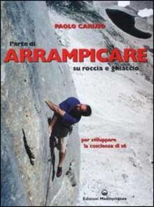 L' arte di arrampicare. Su roccia e ghiaccio. Un metodo per sviluppare la coscienza di sé - Paolo Caruso - copertina