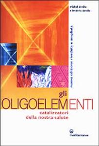 Libro Gli oligoelementi. Catalizzatori della nostra salute Michel Deville , Frédéric Deville