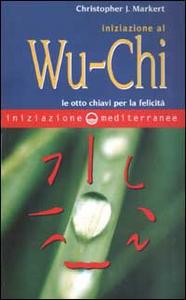Libro Iniziazione al Wu-Chi. Otto chiavi per la felicità Christopher J. Markert