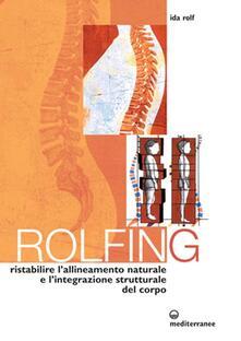 Tegliowinterrun.it Rolfing. Il metodo per ristabilire l'allineamento naturale e l'integrazione strutturale del corpo umano per ottenere vitalità e benessere Image