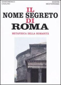 Libro Il nome segreto di Roma. Metafisica della romanità Giandomenico Casalino