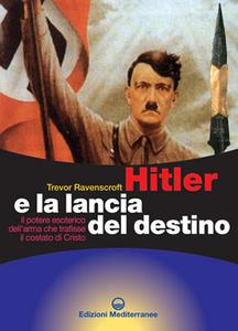 Libro Hitler e la lancia del destino. Il potere esoterico dell'arma che trafisse il costato di Cristo Trevor Ravenscroft