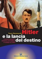 Hitler e la lancia del destino. Il potere esoterico dell'arma che trafisse il costato di Cristo