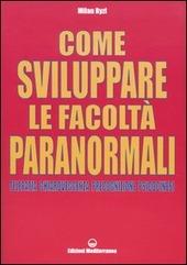 Come sviluppare le facoltà paranormali. Telepatia, chiaroveggenza, precognizione, psicocinesi