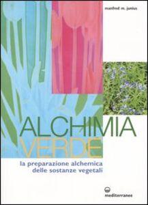 Libro Alchimia verde. La preparazione alchemica delle sostanze vegetali Manfred Junius