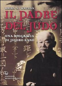 Libro Il padre del judo. Una biografia di Jigoro Kano Brian N. Watson