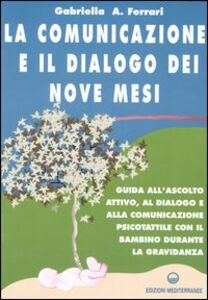 Libro La comunicazione e il dialogo dei nove mesi. Guida all'ascolto attivo, al dialogo e alla comunicazione psicotattile con il bambino durante la gravidanza Gabriella Ferrari Arrigoni