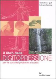 Libro Il libro della digitopressione per la cura dei problemi emotivi. Ediz. illustrata Michael Reed Gach , Beth A. Henning