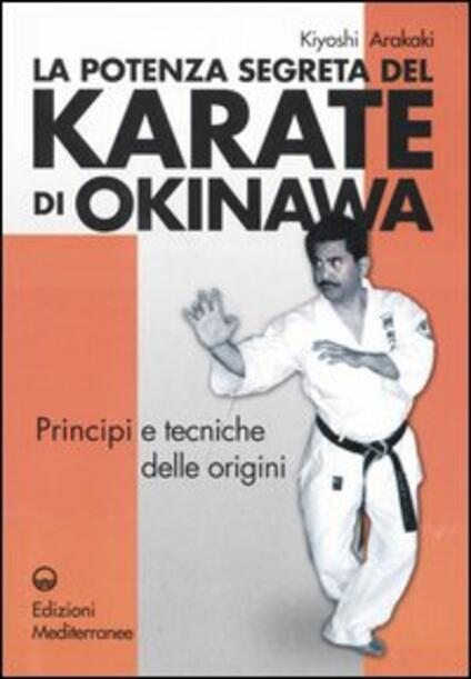 La potenza segreta del karate di Okinawa. Principi e tecniche delle origini - Kiyoski Arakaki - copertina