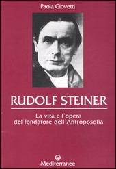 Rudolf Steiner. La vita e l'opera del fondatore dell'antroposofia