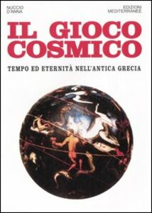 Libro Il gioco cosmico. Tempo ed eternità nell'antica Grecia Nuccio D'Anna