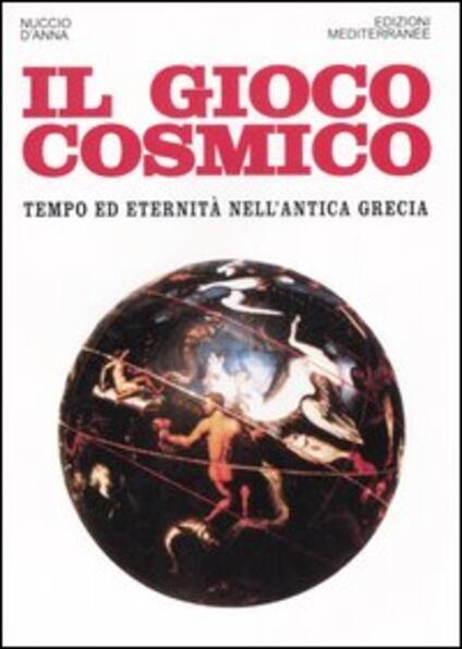 Il gioco cosmico. Tempo ed eternità nell'antica Grecia - Nuccio D'Anna - copertina