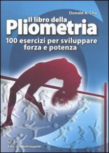 Libro Il libro della pliometria. 100 esercizi per sviluppare forza e potenza Donald A. Chu