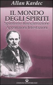 Libro Il mondo degli spiriti. Spiritismo, reincarnazione, apparizioni, infestazioni Allan Kardec