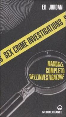 Sex crime investigations. Manuale completo dell'investigatore - F. D. Jordan - copertina