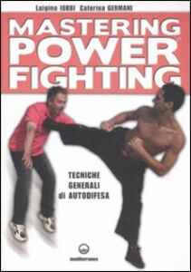 Libro Mastering power fighting. Tecniche generali di autodifesa Luigino Iobbi , Caterina Germani
