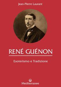 Libro René Guénon. Esoterismo e tradizione Jean-Pierre Laurant