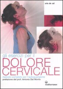 Libro Gli esercizi per il dolore cervicale. Metodo completo per l'autoguarigione. Ediz. illustrata Erio De Col