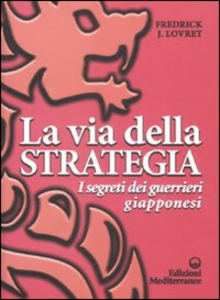 Libro La via della strategia. I segreti dei guerrieri giapponesi Fredrick J. Lovret