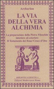 Libro La via della vera alchimia. La preparazione della pietra filosofale interiore ed esteriore Archarion